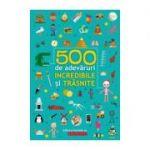 500 de adevaruri incredibile si trasnite