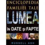 Lumea in date si fapte Enciclopedia familiei tale