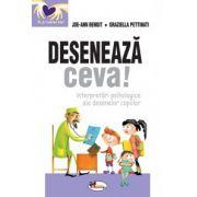 DESENEAZA CEVA! INTERPRETARI PSIHOLOGICE ALE DESENELOR COPIILOR