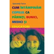 CUM INTAMPINAM COPILUL CA PARINTI, BUNICI, MEDICI SI EDUCATORI