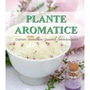 Plante aromatice. Cultivare, gastronomie, cosmetica, efecte terapeutice