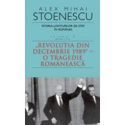 Istoria loviturilor de stat in Romania. Vol IV partea a II-a. 'Revolutia din decembrie 1989. O tragedie romaneasca.