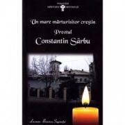 Un mare marturisitor crestin. Preotul Constantin Sarbu