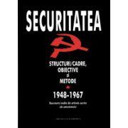 Securitatea. Structuri/cadre, obiective si metode 1948-1967