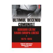 ULTIMUL DECENIU COMUNIST. SCRISORI CATRE RADIO EUROPA LIBERA 1979-1985 VOL I
