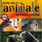 CARTEA MEA CU ANIMALE. ANIMALE URIASE