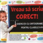 Vreau sa scriu corect - exercitii cu ortograme pentru clasele II-IV