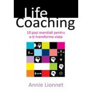 LIFE COACHING - 10 PASI ESENTIALI PENTRU A-TI TRANSFORMA VIATA