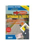Intrebari si teste pentru obtinerea permisului de conducere auto 2017. Categoria B /Explicatii si comentarii ale raspunsurilor corecte