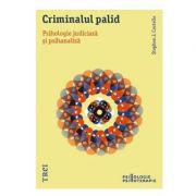 Criminalul palid. Psihologie judiciara si psihanaliza - Stephen J. Costello