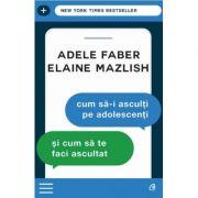 Cum sa-i asculti pe adolescenti si cum sa te faci ascultat ed. 3 - Adele Faber, Elaine Mazlish