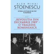 "ISTORIA LOVITURILOR DE STAT IN ROMANIA – VOL. IV (I) – ""REVOLUTIA DIN DECEMBRIE 1989"" – O TRAGEDIE ROMANEASCA"