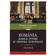 Romania, marile puteri si ordinea europeana 1918-2018