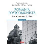 Romania postcomunista. Trecut, prezent si viitor - Lavinia Stan, Diane Vancea