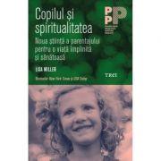 Copilul si spiritualitatea Noua stiinta a parentajului pentru o viata implinita si sanatoasa