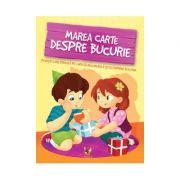 Marea carte despre bucurie Povesti care ii invata pe copii sa recunoasca si sa exprime bucuria
