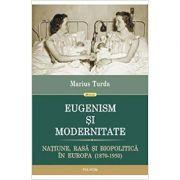 EUGENISM SI MODERNITATE. NATIUNE, RASA SI BIOPOLITICA IN EUROPA ( 1870-1950)