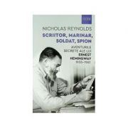 SCRIITOR, MARINAR, SOLDAT, SPION - AVENTURILE SECRETE ALE LUI ERNEST HEMINGWAY 1935-1961