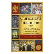 Curiozitati bizantine Povesti stranii si fapte surprinzatoare din istoria celui mai ortodox imperiu din lume