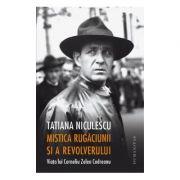 Mistica rugaciunii si a revolverului Viata lui Corneliu Zelea Codreanu