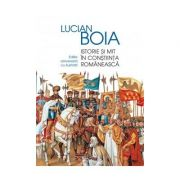 Istorie si mit in constiinta romaneasca Ediție aniversară adăugită și ilustrată