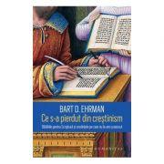 Ce s-a pierdut din crestinism Bataliile pentru Scriptura si credințele pe care nu le-am cunoscut