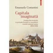 Capitala imaginata.  Evolutia Bucurestiului in perioada formarii si consolidarii statului natonal roman (1830-1940)