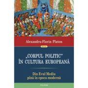 Corpul politic in cultura europeana. Din Evul mediu pana in epoca moderna - Alexandru