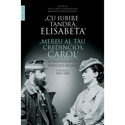 """Cu iubire tandră, Elisabeta"""". """"Mereu al tău credincios, Carol"""" Corespondența perechii regale, volumul I, 1869–1888"""