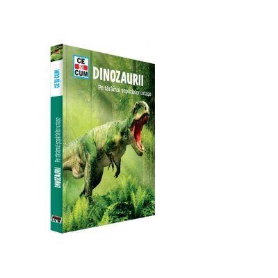 Ce si cum - Dinozaurii. Pe taramul soparlelor uriase