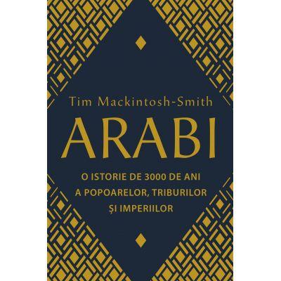 ARABI. O ISTORIE DE 3000 DE ANI A POPOARELOR, TRIBURILOR SI IMPERIILOR