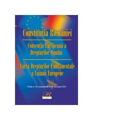 Constitutia Romaniei.  Conventia Europeana a Drepturilor Omului Carta Drepturilor Fundamentale a Uniunii Europene.  Editia a 14-a actualizata la 15 februarie 2021