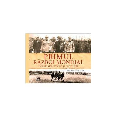 PRIMUL RAZBOI MONDIAL - INTRE REALITATE SI FICTIUNE