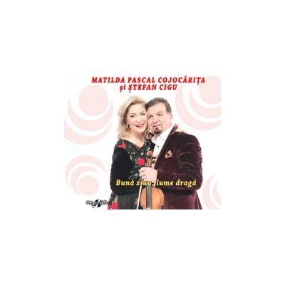 CD Buna ziua, lume draga! Matilda Pascal Cojocarita si Stefan Cigu