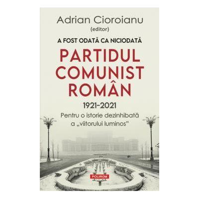 """A fost odata ca niciodata Partidul Comunist Roman (1921-2021) Pentru o istorie dezinhibata a """"viitorului luminos"""""""