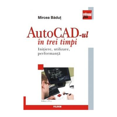 AutoCAD-ul in trei timpi Initiere, utilizare, performanta