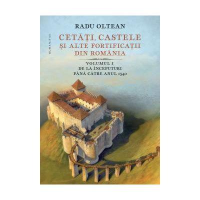Cetati, castele si alte fortificatii din Romania Vol. 1 De la inceputuri pana catre anul 1540