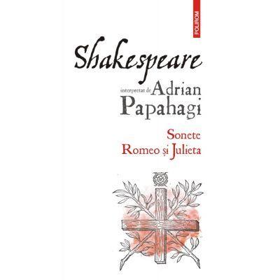 Shakespeare interpretat de Adrian Papahagi. Sonete. Romeo si Julieta