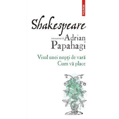 Shakespeare interpretat de Adrian Papahagi. Visul unei nopti de vara. Cum va place