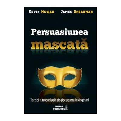 Persuasiunea mascata Tactici şi trucuri psihologice pentru învingători