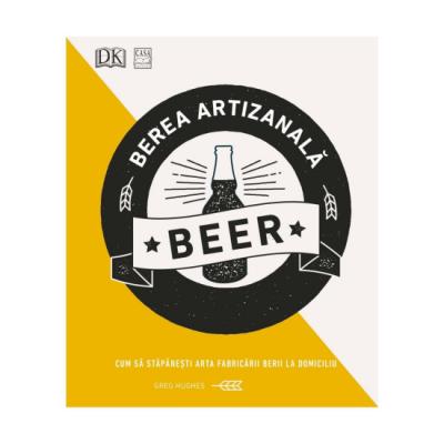 Berea artizanală - Cum să stăpânești arta fabricării berii la domiciliu