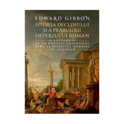 Istoria declinului si a prabusirii Imperiului Roman O antologie: de la apogeul Imperiului pana la sfarsitul domniei lui Iustinian