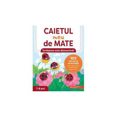 CAIETUL MEU DE MATE - 101 JOCURI SI ACTIVITATI PENTRU DEZVOLTAREA COMPETENTELOR MATEMATICE 7-8 ANI