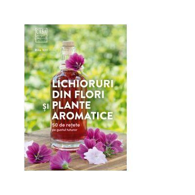 Lichioruri din flori si plante aromatice. 50 de retete pe gustul tuturor