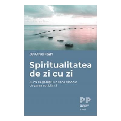 Spiritualitatea de zi cu zi Cum sa gasesti un sens dincolo de zarva cotidiana