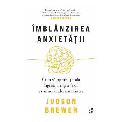 Imblanzirea anxietatii Cum sa oprim spirala ingrijorarii si a fricii ca sa ne vindecam mintea