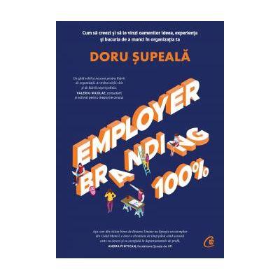 Employer Branding 100% Cum sa creezi si sa vinzi oamenilor ideea, experienta si bucuria de a munci in organizatia ta