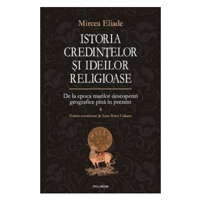 Istoria credintelor si ideilor credincioase Vol. 4 De la epoca marilor descoperiri geografice pana in prezent